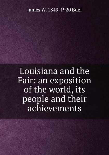 James W. 1849-1920 Buel Louisiana and the Fair: an exposition of the world, its people and their achievements