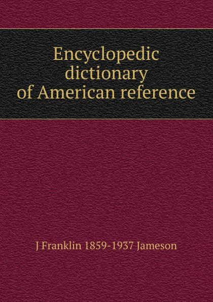 J Franklin 1859-1937 Jameson Encyclopedic dictionary of American reference
