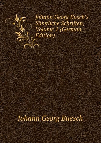 Johann Georg Buesch Johann Georg Busch.s Samtliche Schriften, Volume 1 (German Edition) johann georg buesch johann georg busch s samtliche schriften volume 11 german edition