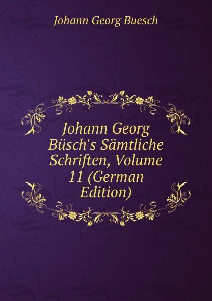 Johann Georg Buesch Johann Georg Busch.s Samtliche Schriften, Volume 11 (German Edition) johann georg buesch johann georg busch s samtliche schriften volume 11 german edition