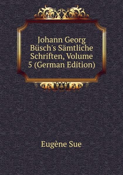 Sue Eugène Johann Georg Busch.s Samtliche Schriften, Volume 5 (German Edition) johann georg buesch johann georg busch s samtliche schriften volume 11 german edition
