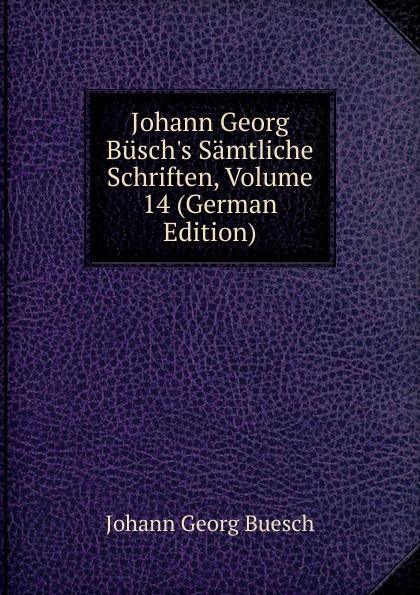 Johann Georg Buesch Johann Georg Busch.s Samtliche Schriften, Volume 14 (German Edition) johann georg buesch johann georg busch s samtliche schriften volume 11 german edition