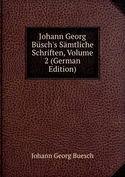 Johann Georg Buesch Johann Georg Busch.s Samtliche Schriften, Volume 2 (German Edition) johann georg buesch johann georg busch s samtliche schriften volume 11 german edition