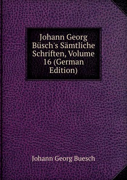 Johann Georg Buesch Johann Georg Busch.s Samtliche Schriften, Volume 16 (German Edition) johann georg buesch johann georg busch s samtliche schriften volume 11 german edition