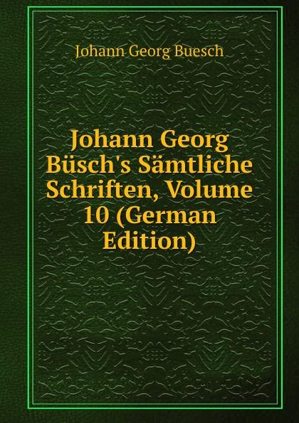Johann Georg Buesch Johann Georg Busch.s Samtliche Schriften, Volume 10 (German Edition) johann georg buesch johann georg busch s samtliche schriften volume 11 german edition