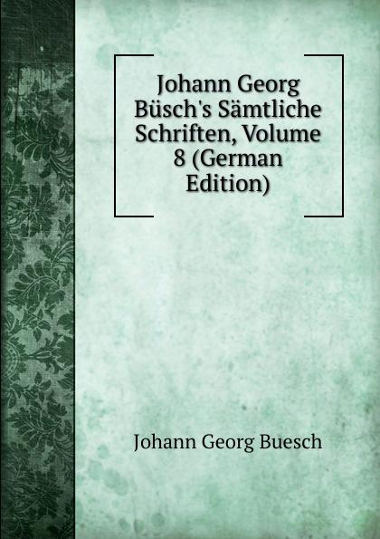 Johann Georg Buesch Johann Georg Busch.s Samtliche Schriften, Volume 8 (German Edition) johann georg buesch johann georg busch s samtliche schriften volume 11 german edition