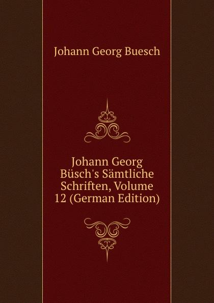 Johann Georg Buesch Johann Georg Busch.s Samtliche Schriften, Volume 12 (German Edition) johann georg buesch johann georg busch s samtliche schriften volume 11 german edition