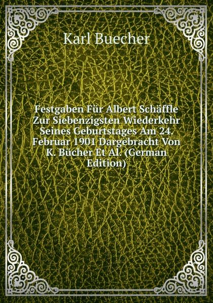 Festgaben Fur Albert Schaffle Zur Siebenzigsten Wiederkehr Seines Geburtstages Am 24. Februar 1901 Dargebracht Von K. Bucher Et Al. (German Edition)