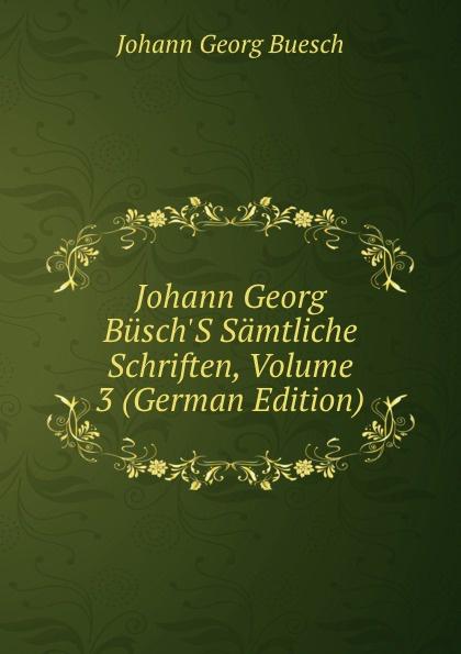 Johann Georg Buesch Johann Georg Busch.S Samtliche Schriften, Volume 3 (German Edition) johann georg buesch johann georg busch s samtliche schriften volume 11 german edition
