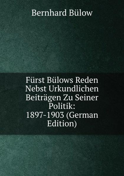 Фото - Bernhard Bülow Furst Bulows Reden Nebst Urkundlichen Beitragen Zu Seiner Politik: 1897-1903 (German Edition) bernhard bülow furst bulows reden nebst urkundlichen beitragen zu seiner politik 1897 1903 german edition