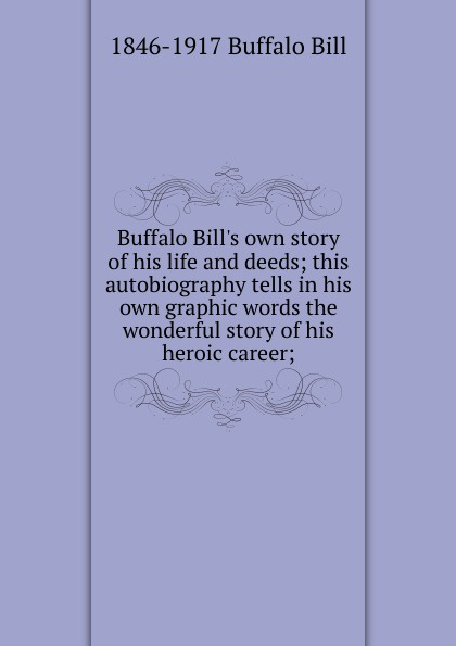 1846-1917 Buffalo Bill Buffalo Bill.s own story of his life and deeds; this autobiography tells in his own graphic words the wonderful story of his heroic career; words and deeds