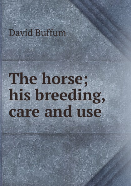 The horse; his breeding, care and use