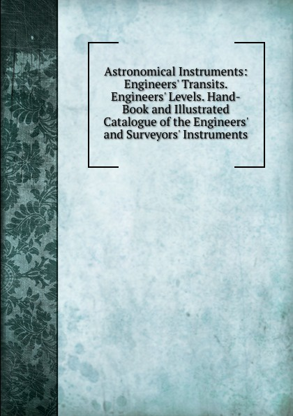 Astronomical Instruments: Engineers. Transits. Engineers. Levels. Hand-Book and Illustrated Catalogue of the Engineers. and Surveyors. Instruments thomas hall illustrated catalogue of electro medical instruments