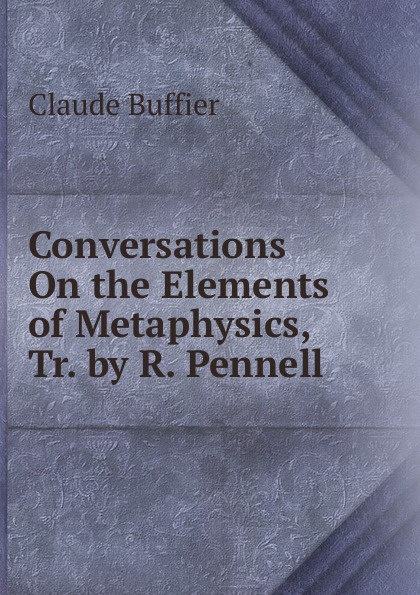 лучшая цена Claude Buffier Conversations On the Elements of Metaphysics, Tr. by R. Pennell