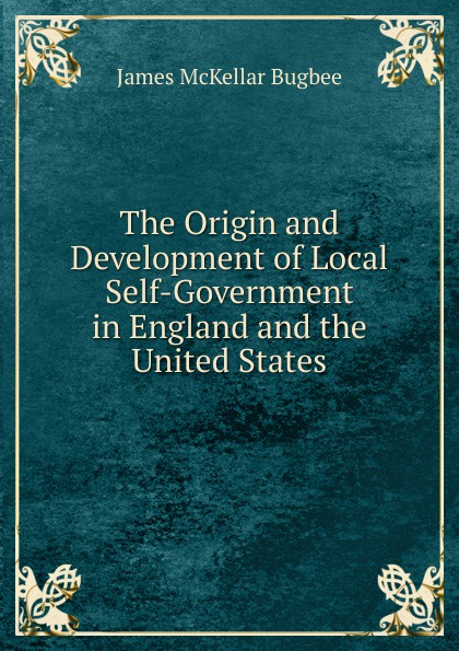James McKellar Bugbee The Origin and Development of Local Self-Government in England and the United States