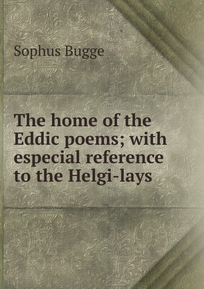 Sophus Bugge The home of the Eddic poems; with especial reference to the Helgi-lays персонник helgi home