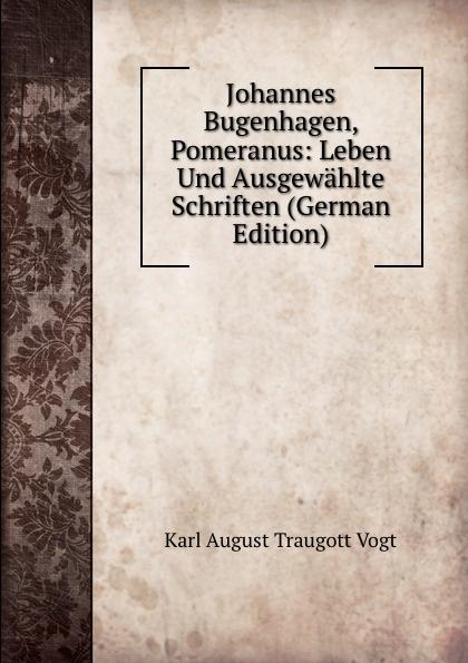 Karl August Traugott Vogt Johannes Bugenhagen, Pomeranus: Leben Und Ausgewahlte Schriften (German Edition)
