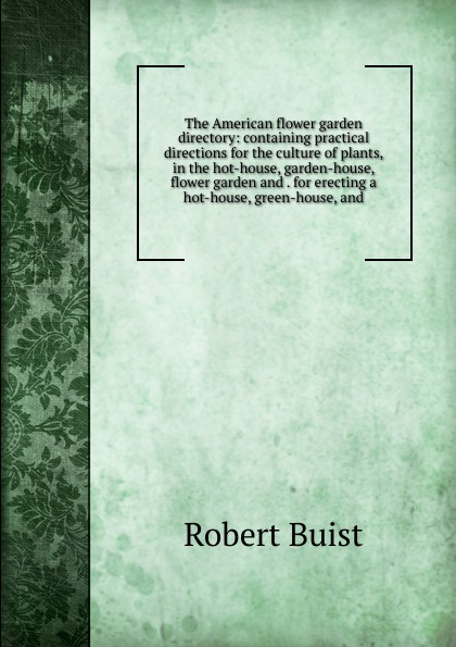 Robert Buist The American flower garden directory: containing practical directions for the culture of plants, in the hot-house, garden-house, flower garden and . for erecting a hot-house, green-house, and country house garden