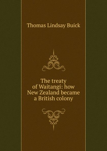 Thomas Lindsay Buick The treaty of Waitangi: how New Zealand became a British colony buick thomas lindsay the treaty of waitangi or how new zealand became a british colony