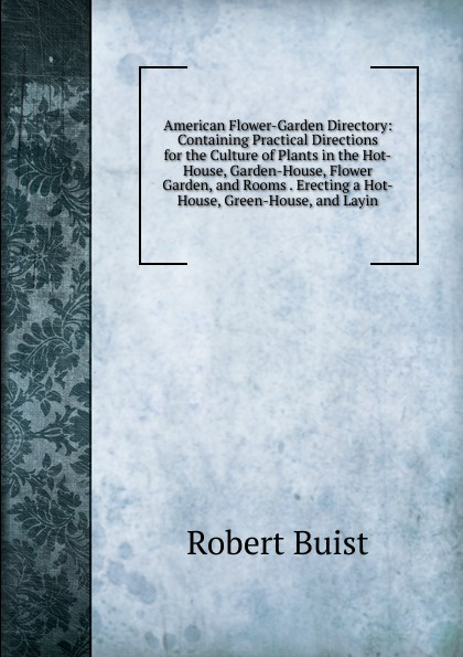 Robert Buist American Flower-Garden Directory: Containing Practical Directions for the Culture of Plants in the Hot-House, Garden-House, Flower Garden, and Rooms . Erecting a Hot-House, Green-House, and Layin country house garden