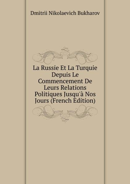 Dmitrii Nikolaevich Bukharov La Russie Et La Turquie Depuis Le Commencement De Leurs Relations Politiques Jusqu.a Nos Jours (French Edition)