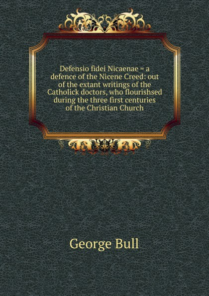 George Bull Defensio fidei Nicaenae . a defence of the Nicene Creed: out of the extant writings of the Catholick doctors, who flourishsed during the three first centuries of the Christian Church