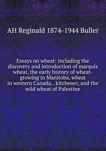 AH Reginald 1874-1944 Buller Essays on wheat: including the discovery and introduction of marquis wheat, the early history of wheat-growing in Manitoba, wheat in western Canada, . kitchener, and the wild wheat of Palestine buller
