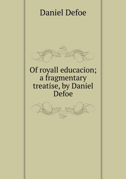 Daniel Defoe Of royall educacion; a fragmentary treatise, by Daniel Defoe недорого