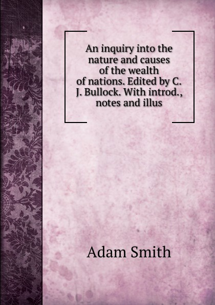Adam Smith An inquiry into the nature and causes of the wealth of nations. Edited by C.J. Bullock. With introd., notes and illus adam smith an inquiry into the nature and causes of the wealth of nations vol 2