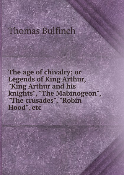 Bulfinch Thomas The age of chivalry; or Legends of King Arthur, King Arthur and his knights, The Mabinogeon, The crusades, Robin Hood, etc. j knowles the legends of king arthur and his knights