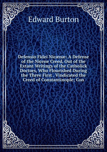 Edward Burton Defensio Fidei Nicaenae: A Defense of the Nicene Creed, Out of the Extant Writings of the Catholick Doctors, Who Flourished During the Three First . Vindicated the Creed of Constantinople; Con