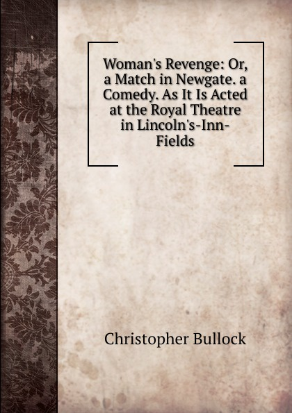 Christopher Bullock Woman.s Revenge: Or, a Match in Newgate. a Comedy. As It Is Acted at the Royal Theatre in Lincoln.s-Inn-Fields newgate newgate brix392ch