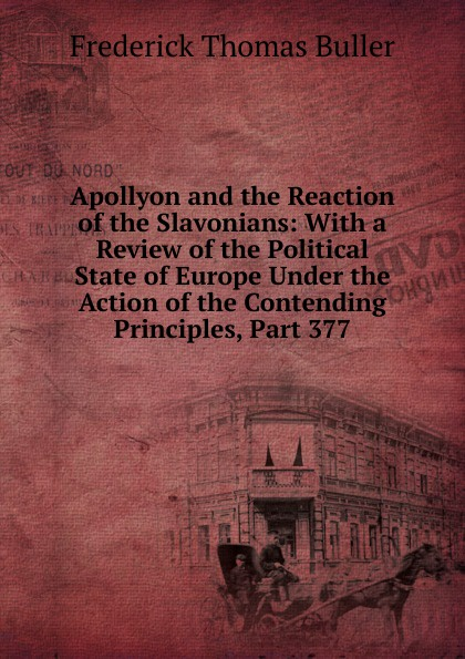 Frederick Thomas Buller Apollyon and the Reaction of the Slavonians: With a Review of the Political State of Europe Under the Action of the Contending Principles, Part 377 buller