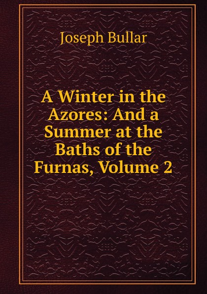 Joseph Bullar A Winter in the Azores: And a Summer at the Baths of the Furnas, Volume 2 цена
