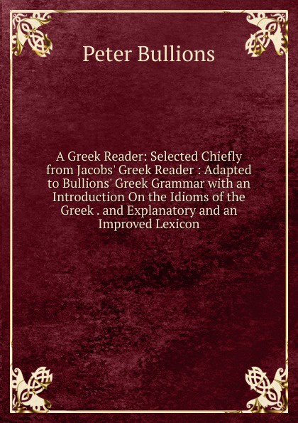 Peter Bullions A Greek Reader: Selected Chiefly from Jacobs. Greek Reader : Adapted to Bullions. Greek Grammar with an Introduction On the Idioms of the Greek . and Explanatory and an Improved Lexicon renehan greek textual criticism a reader