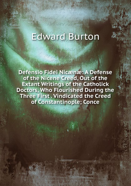 Edward Burton Defensio Fidei Nicaenae: A Defense of the Nicene Creed, Out of the Extant Writings of the Catholick Doctors, Who Flourished During the Three First . Vindicated the Creed of Constantinople; Conce