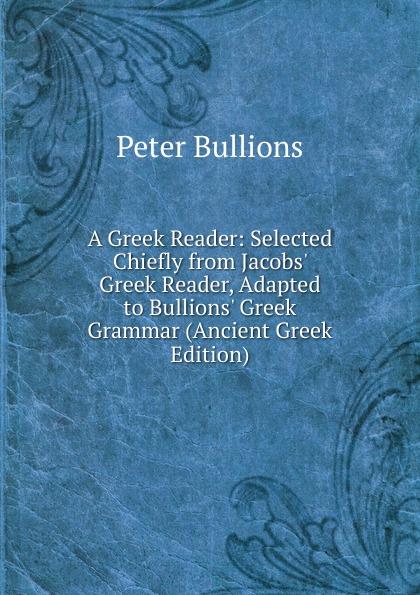 Peter Bullions A Greek Reader: Selected Chiefly from Jacobs. Greek Reader, Adapted to Bullions. Greek Grammar (Ancient Greek Edition) renehan greek textual criticism a reader