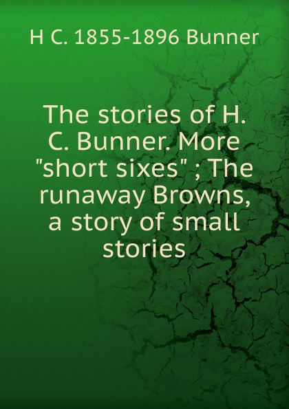 H. C. Bunner The stories of Bunner. More short sixes ; runaway Browns, a story small