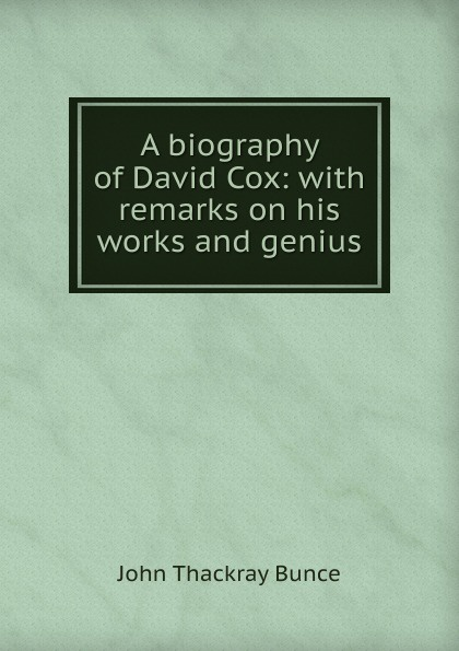 John Thackray Bunce A biography of David Cox: with remarks on his works and genius a thackray thackray john dalton critical assessments of h is life