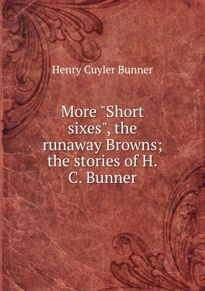 H. C. Bunner More Short sixes, the runaway Browns; stories of H.C.