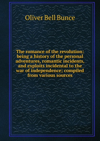 The romance of the revolution: being a history of the personal adventures, romantic incidents, and exploits incidental to the war of independence; compiled from various sources