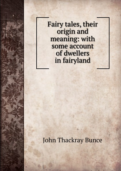 John Thackray Bunce Fairy tales, their origin and meaning: with some account of dwellers in fairyland