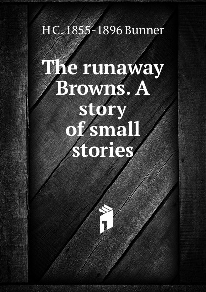 H. C. Bunner The runaway Browns. A story of small stories