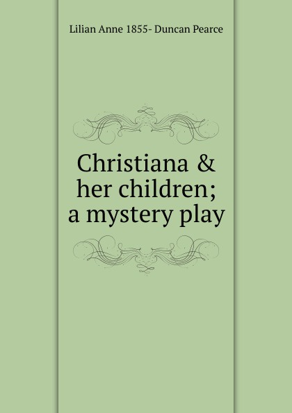 Lilian Anne 1855- Duncan Pearce Christiana . her children; a mystery play цена и фото