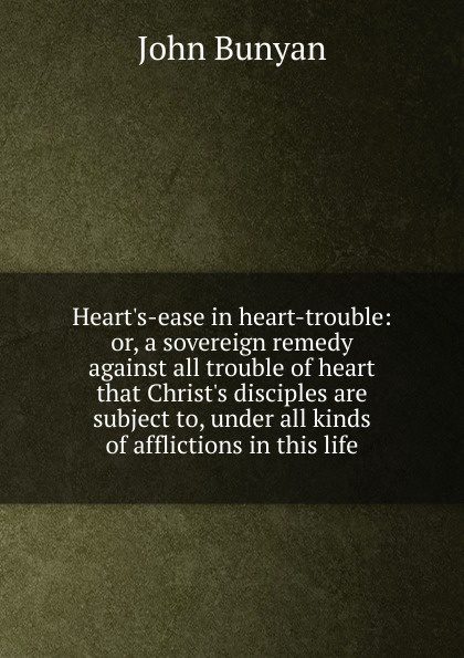 John Bunyan Heart.s-ease in heart-trouble: or, a sovereign remedy against all trouble of heart that Christ.s disciples are subject to, under all kinds of afflictions in this life trouble in toadpool