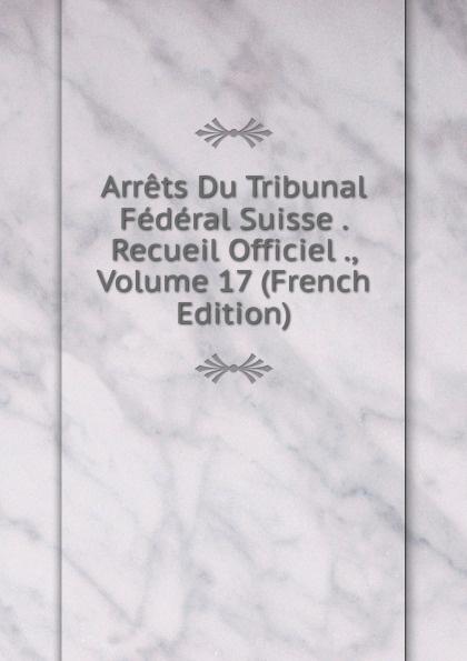 Arrets Du Tribunal Federal Suisse . Recueil Officiel ., Volume 17 (French Edition)