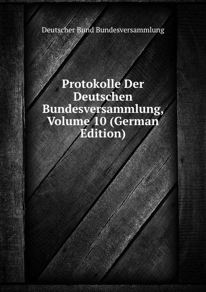 Deutscher Bund Bundesversammlung Protokolle Der Deutschen Bundesversammlung, Volume 10 (German Edition) deutscher bund bundesversammlung protokolle der deutschen bundesversammlung volume 8 german edition