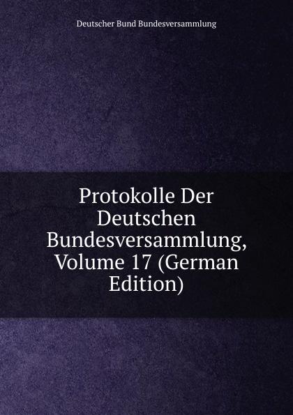 Deutscher Bund Bundesversammlung Protokolle Der Deutschen Bundesversammlung, Volume 17 (German Edition) deutscher bund bundesversammlung protokolle der deutschen bundesversammlung volume 8 german edition