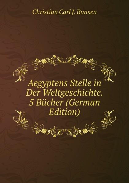 Christian Carl J. Bunsen Aegyptens Stelle in Der Weltgeschichte. 5 Bucher (German Edition) christian carl j bunsen die zeichen der zeit