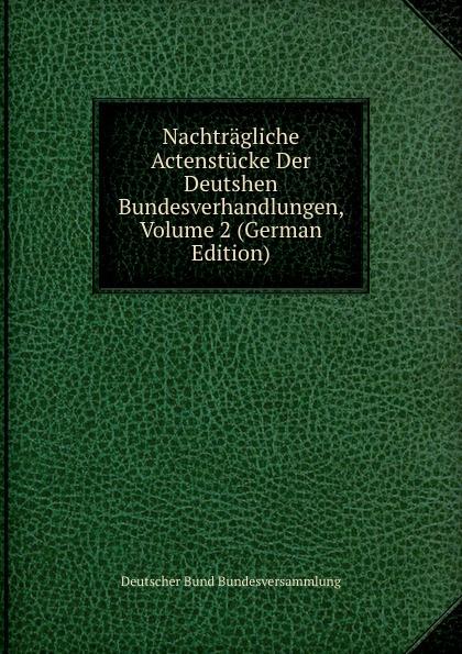 Deutscher Bund Bundesversammlung Nachtragliche Actenstucke Der Deutshen Bundesverhandlungen, Volume 2 (German Edition) deutscher bund bundesversammlung protokolle der deutschen bundesversammlung volume 8 german edition